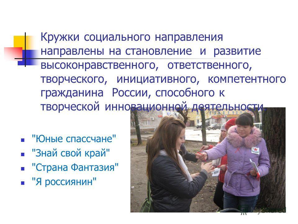 Кружки социального направления направлены на становление и развитие высоконравственного, ответственного, творческого, инициативного, компетентного гражданина России, способного к творческой инновационной деятельности.