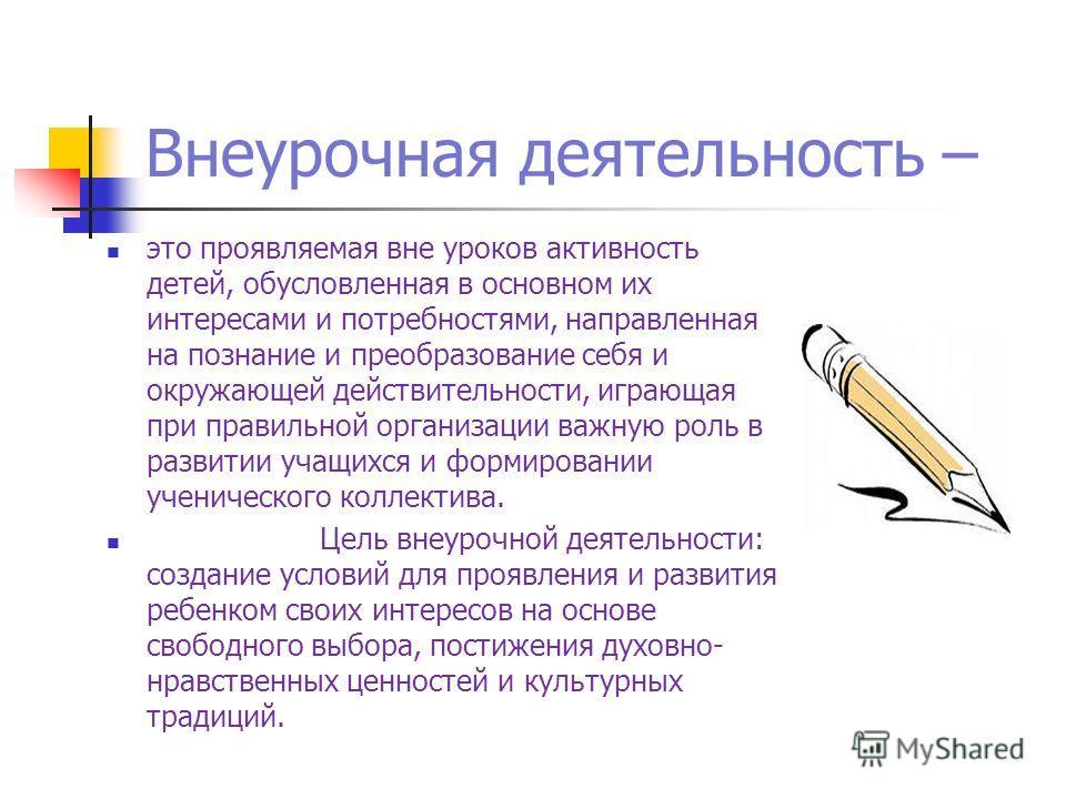 Внеурочная деятельность – это проявляемая вне уроков активность детей, обусловленная в основном их интересами и потребностями, направленная на познание и преобразование себя и окружающей действительности, играющая при правильной организации важную ро