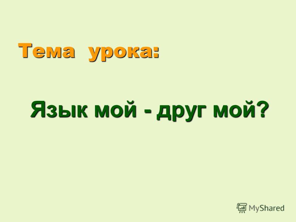 Тема урока: Язык мой - друг мой?