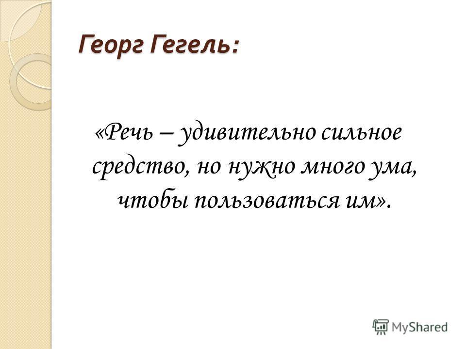 Георг Гегель : «Речь – удивительно сильное средство, но нужно много ума, чтобы пользоваться им».