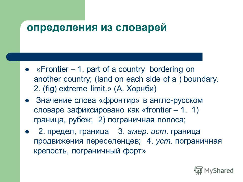 определения из словарей «Frontier – 1. part of a country bordering on another country; (land on each side of a ) boundary. 2. (fig) extreme limit.» (А. Хорнби) Значение слова «фронтир» в англо-русском словаре зафиксировано как «frontier – 1. 1) грани