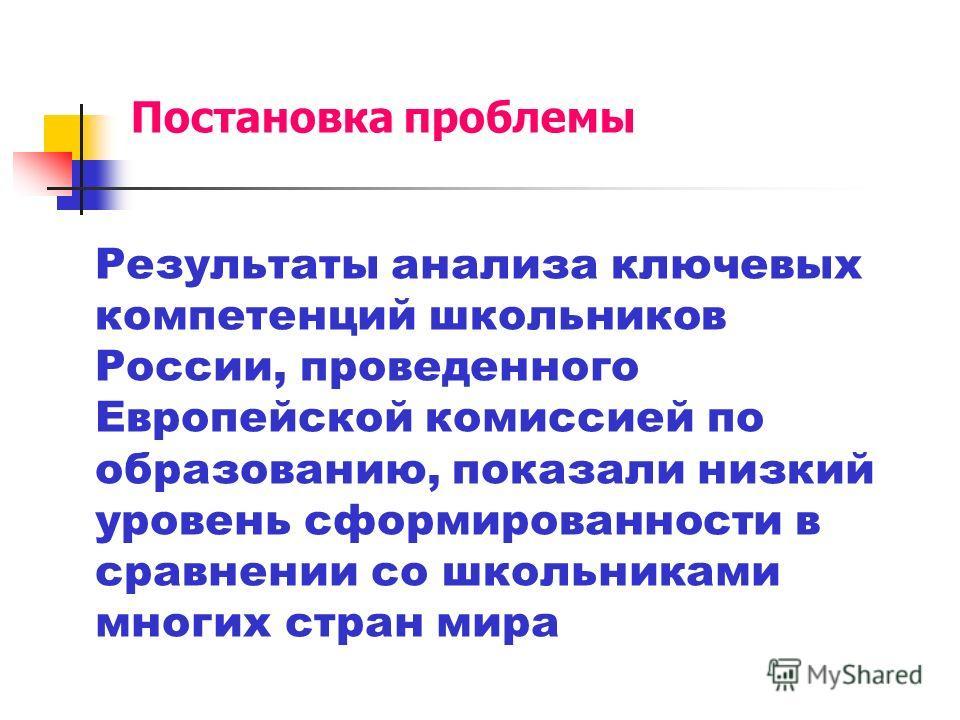 Постановка проблемы Результаты анализа ключевых компетенций школьников России, проведенного Европейской комиссией по образованию, показали низкий уровень сформированности в сравнении со школьниками многих стран мира