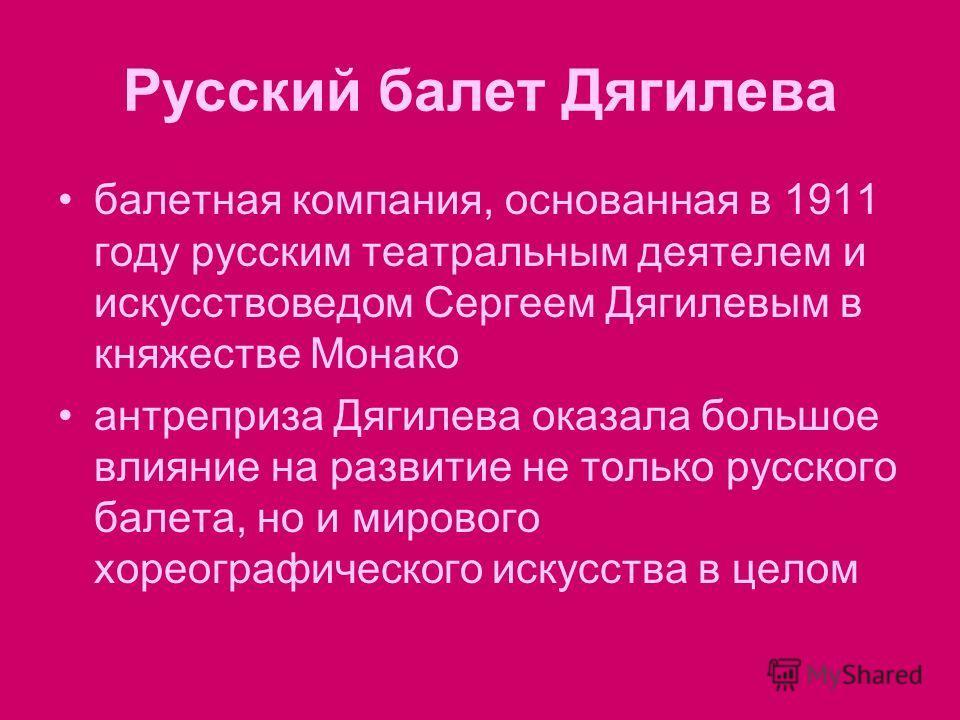 Русский балет Дягилева балетная компания, основанная в 1911 году русским театральным деятелем и искусствоведом Сергеем Дягилевым в княжестве Монако aнтреприза Дягилева оказала большое влияние на развитие не только русского балета, но и мирового хорео