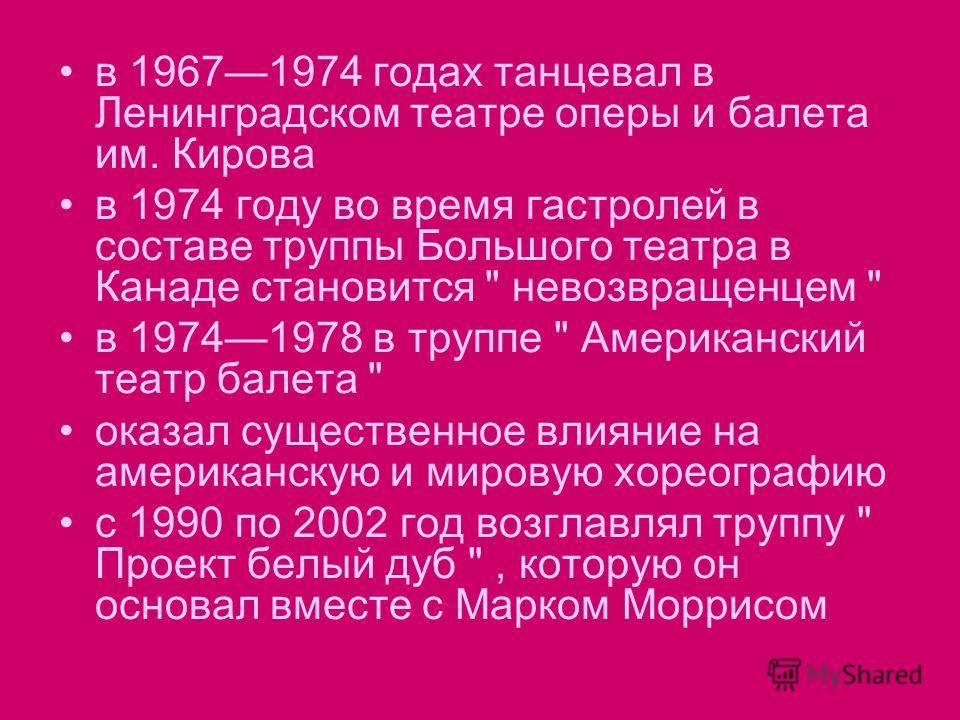в 19671974 годах танцевал в Ленинградском театре оперы и балета им. Кирова в 1974 году во время гастролей в составе труппы Большого театра в Канаде становится