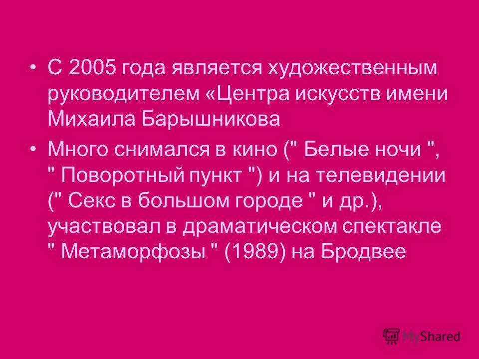 С 2005 года является художественным руководителем «Центра искусств имени Михаила Барышникова Много снимался в кино (