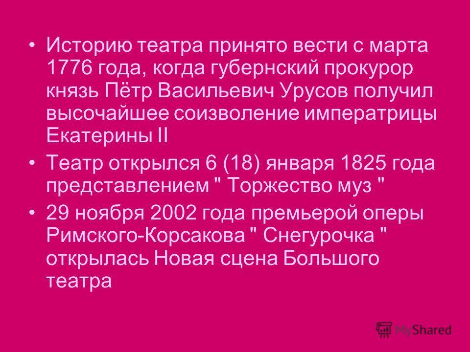 Историю театра принято вести с марта 1776 года, когда губернский прокурор князь Пётр Васильевич Урусов получил высочайшее соизволение императрицы Екатерины II Театр открылся 6 (18) января 1825 года представлением