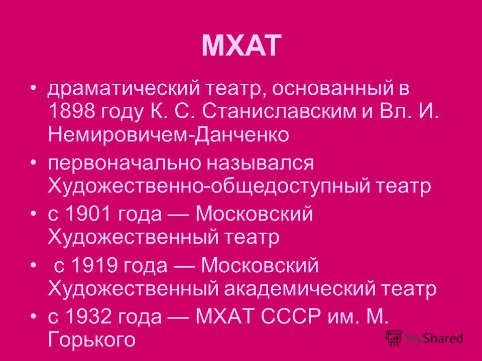 драматический театр, основанный в 1898 году К. С. Станиславским и Вл. И. Немировичем-Данченко первоначально назывался Художественно-общедоступный театр c 1901 года Московский Художественный театр с 1919 года Московский Художественный академический те