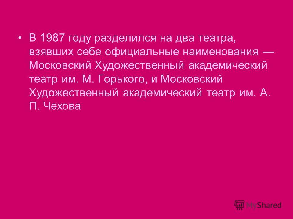 В 1987 году разделился на два театра, взявших себе официальные наименования Московский Художественный академический театр им. М. Горького, и Московский Художественный академический театр им. А. П. Чехова