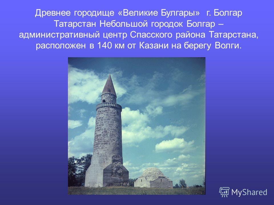 Древнее городище «Великие Булгары» г. Болгар Татарстан Небольшой городок Болгар – административный центр Спасского района Татарстана, расположен в 140 км от Казани на берегу Волги.
