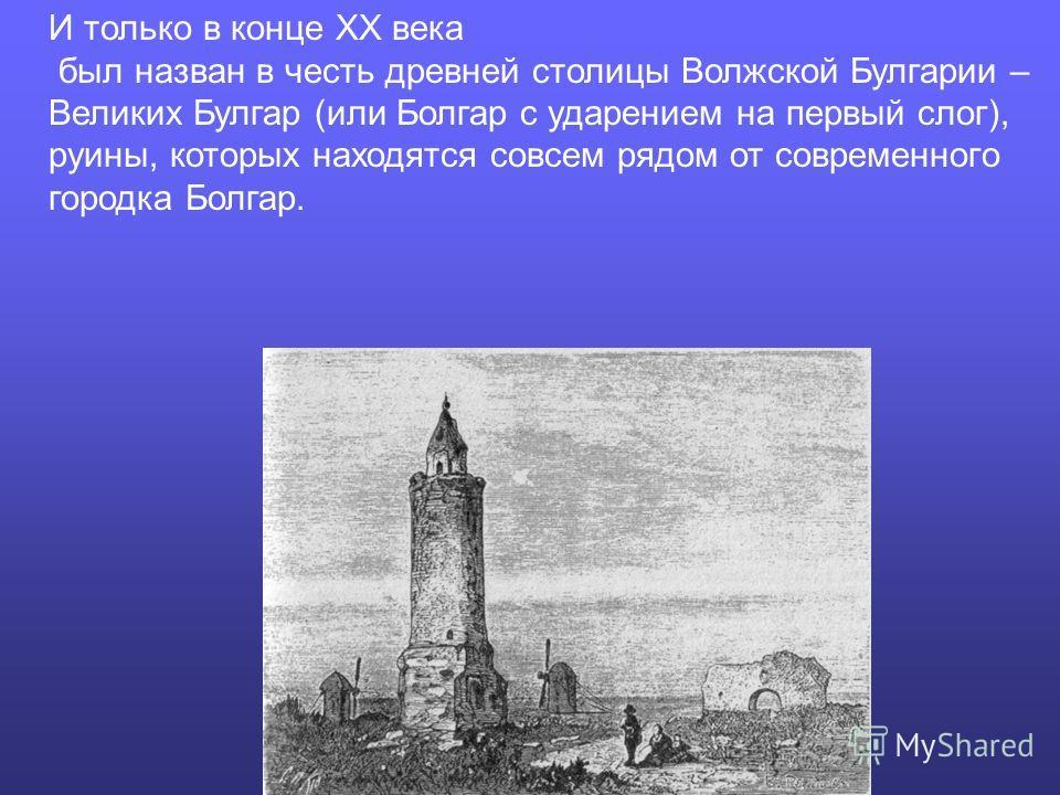 И только в конце XX века был назван в честь древней столицы Волжской Булгарии – Великих Булгар (или Болгар с ударением на первый слог), руины, которых находятся совсем рядом от современного городка Болгар.
