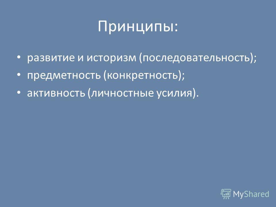 Принципы: развитие и историзм (последовательность); предметность (конкретность); активность (личностные усилия).