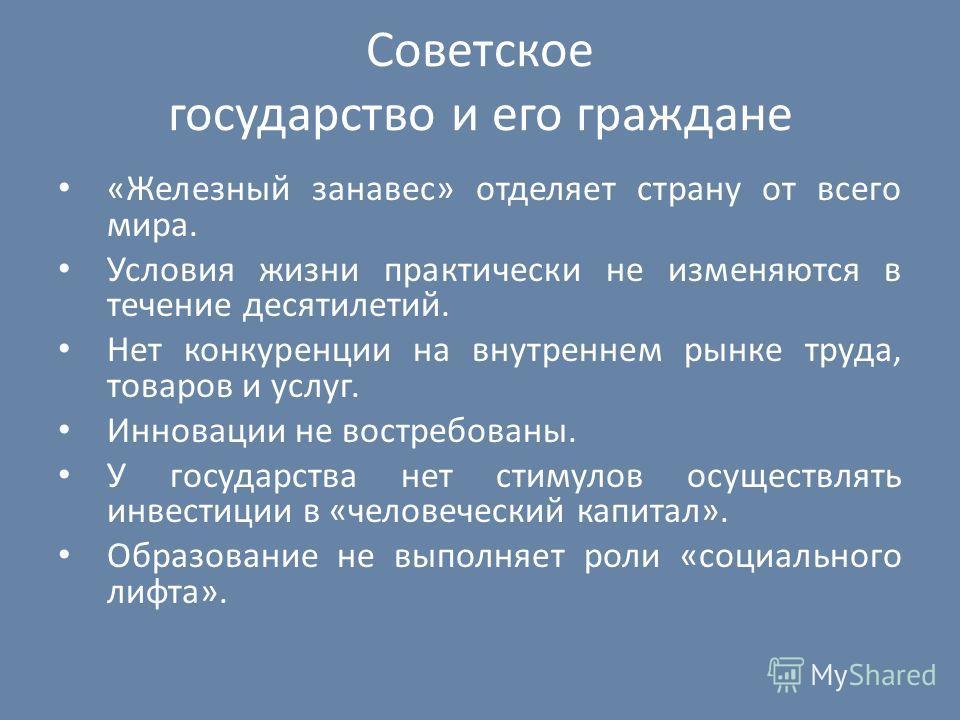 Советское государство и его граждане «Железный занавес» отделяет страну от всего мира. Условия жизни практически не изменяются в течение десятилетий. Нет конкуренции на внутреннем рынке труда, товаров и услуг. Инновации не востребованы. У государства
