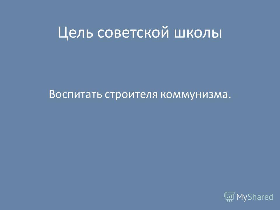 Цель советской школы Воспитать строителя коммунизма.