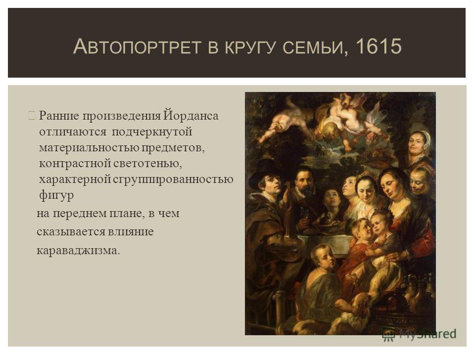 Ранние произведения Йорданса отличаются подчеркнутой материальностью предметов, контрастной светотенью, характерной сгруппированностью фигур на переднем плане, в чем сказывается влияние караваджизма. А ВТОПОРТРЕТ В КРУГУ СЕМЬИ, 1615