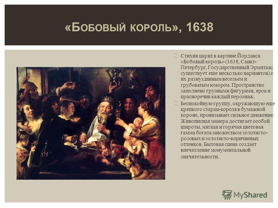 Стихия царит в картине Йорданса «Бобовый король» (1638, Санкт- Петербург, Государственный Эрмитаж; существует еще несколько вариантов) с их разнузданным весельем и грубоватым юмором. Пространство заполнено грузными фигурами, ярок и красноречив каждый