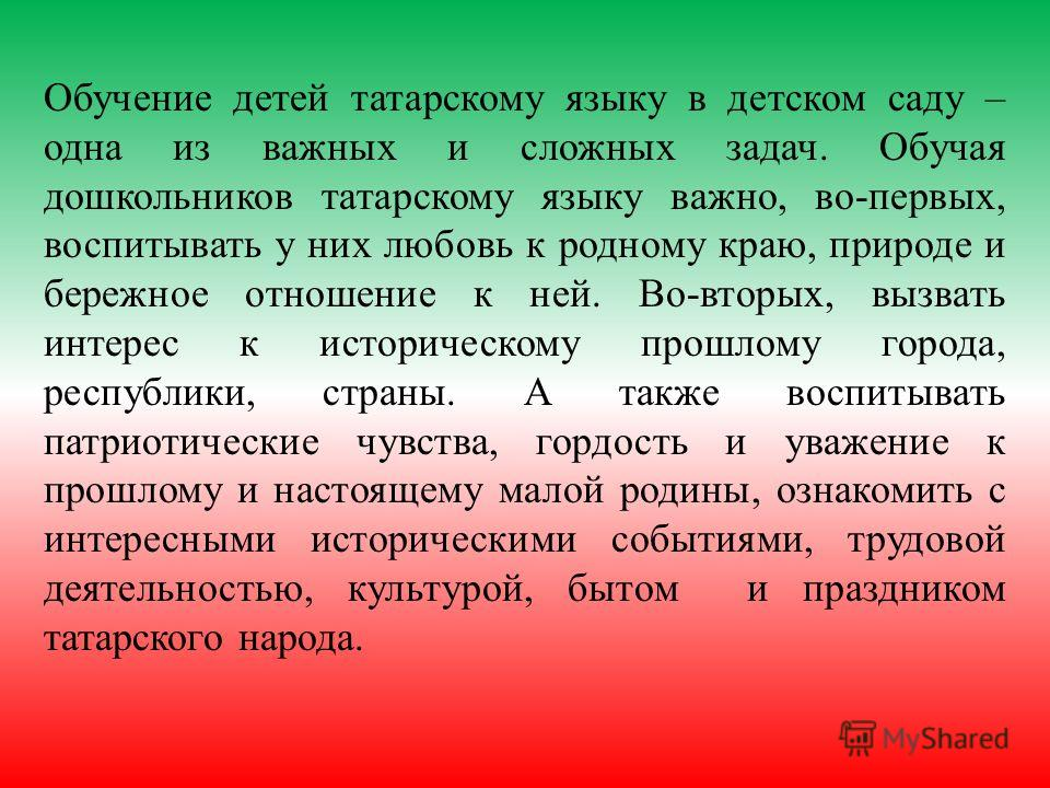 Обучение детей татарскому языку в детском саду – одна из важных и сложных задач. Обучая дошкольников татарскому языку важно, во-первых, воспитывать у них любовь к родному краю, природе и бережное отношение к ней. Во-вторых, вызвать интерес к историче