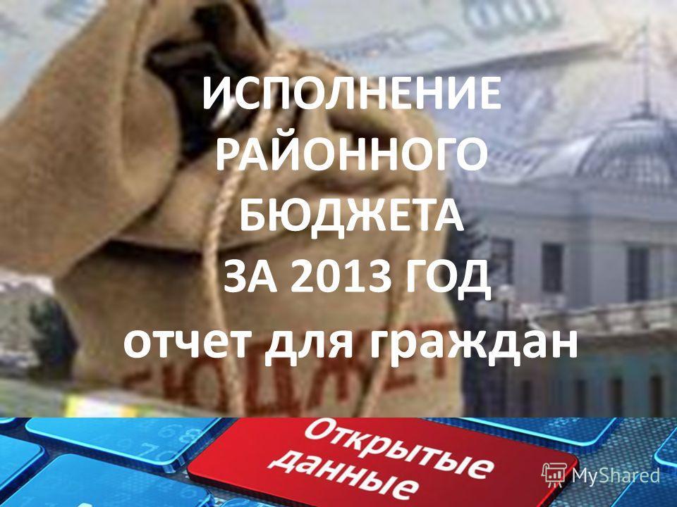 ИСПОЛНЕНИЕ РАЙОННОГО БЮДЖЕТА ЗА 2013 ГОД отчет для граждан