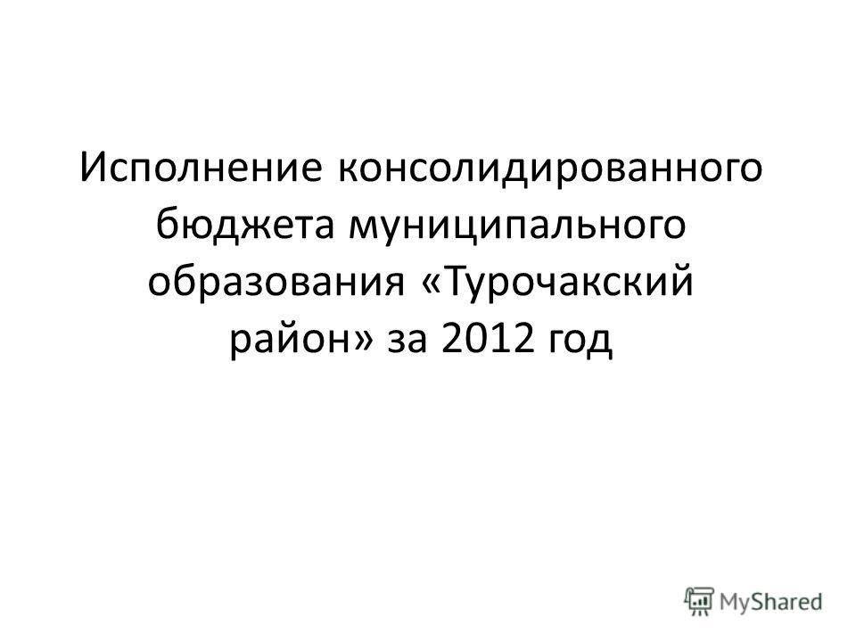 Исполнение консолидированного бюджета муниципального образования «Турочакский район» за 2012 год