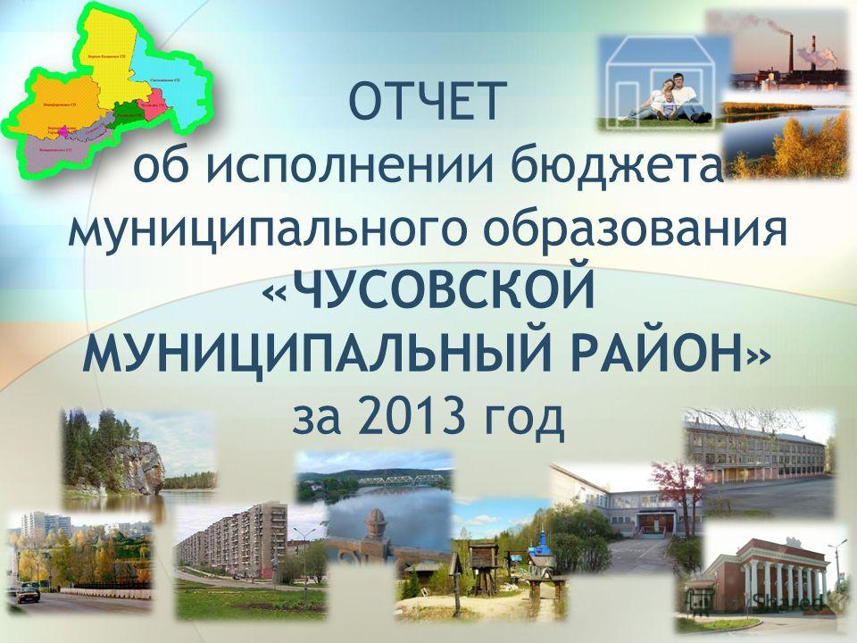 ОТЧЕТ об исполнении бюджета муниципального образования «ЧУСОВСКОЙ МУНИЦИПАЛЬНЫЙ РАЙОН» за 2013 год