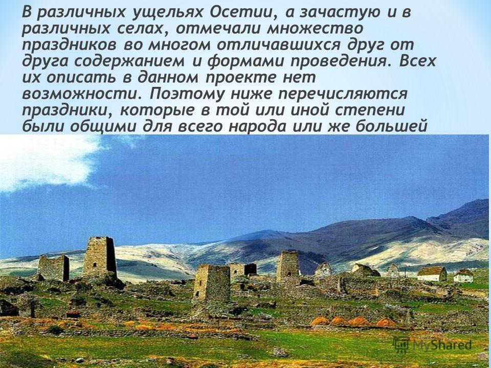 В различных ущельях Осетии, а зачастую и в различных селах, отмечали множество праздников во многом отличавшихся друг от друга содержанием и формами проведения. Всех их описать в данном проекте нет возможности. Поэтому ниже перечисляются праздники, к