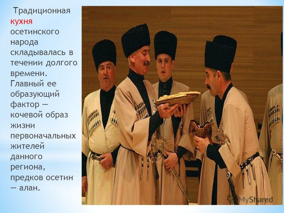 Традиционная кухня осетинского народа складывалась в течении долгого времени. Главный ее образующий фактор кочевой образ жизни первоначальных жителей данного региона, предков осетин алан.