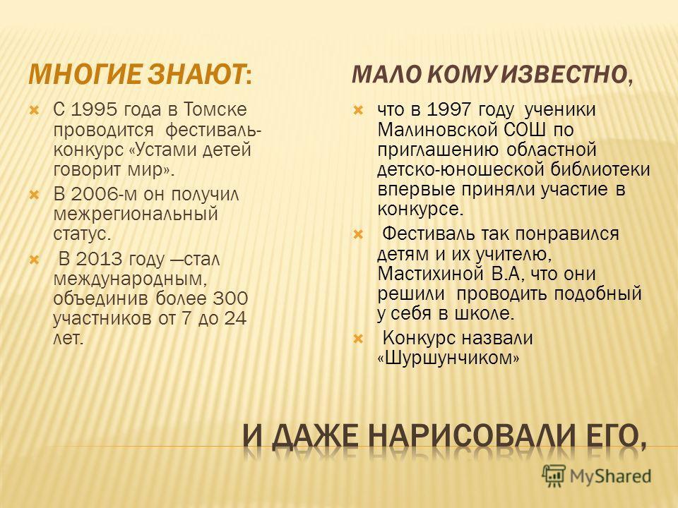 МНОГИЕ ЗНАЮТ: МАЛО КОМУ ИЗВЕСТНО, С 1995 года в Томске проводится фестиваль- конкурс «Устами детей говорит мир». В 2006-м он получил межрегиональный статус. В 2013 году стал международным, объединив более 300 участников от 7 до 24 лет. что в 1997 год