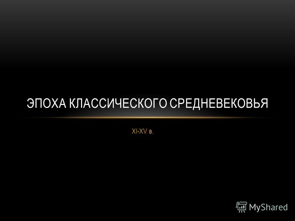 XI-XV в. ЭПОХА КЛАССИЧЕСКОГО СРЕДНЕВЕКОВЬЯ