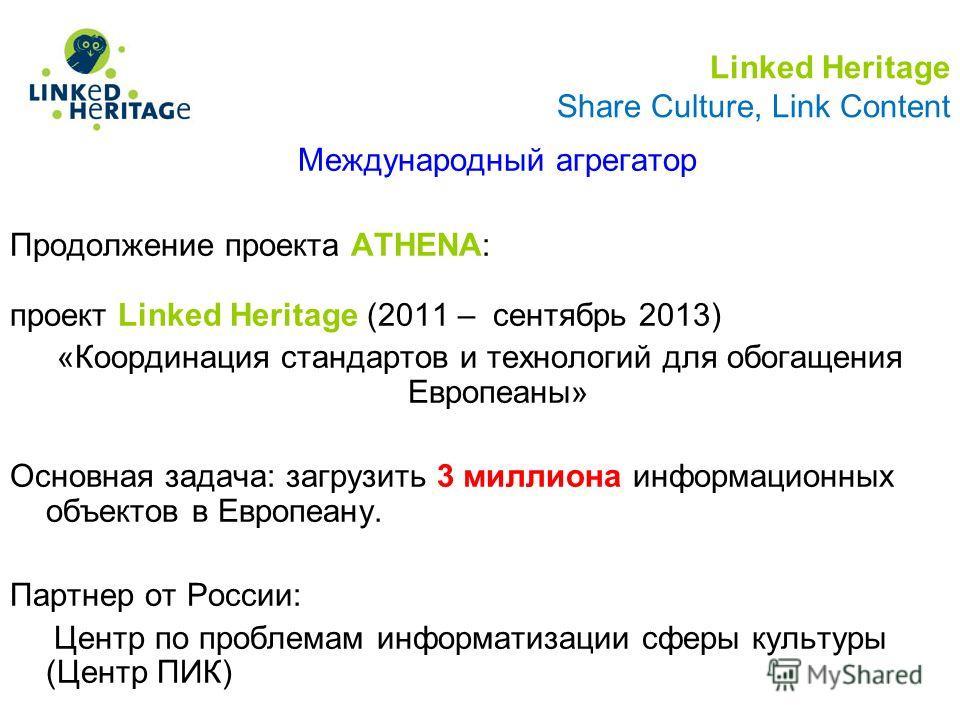 Linked Heritage Share Culture, Link Content Международный агрегатор Продолжение проекта ATHENA: проект Linked Heritage (2011 – сентябрь 2013) «Координация стандартов и технологий для обогащения Европеаны» Основная задача: загрузить 3 миллиона информа