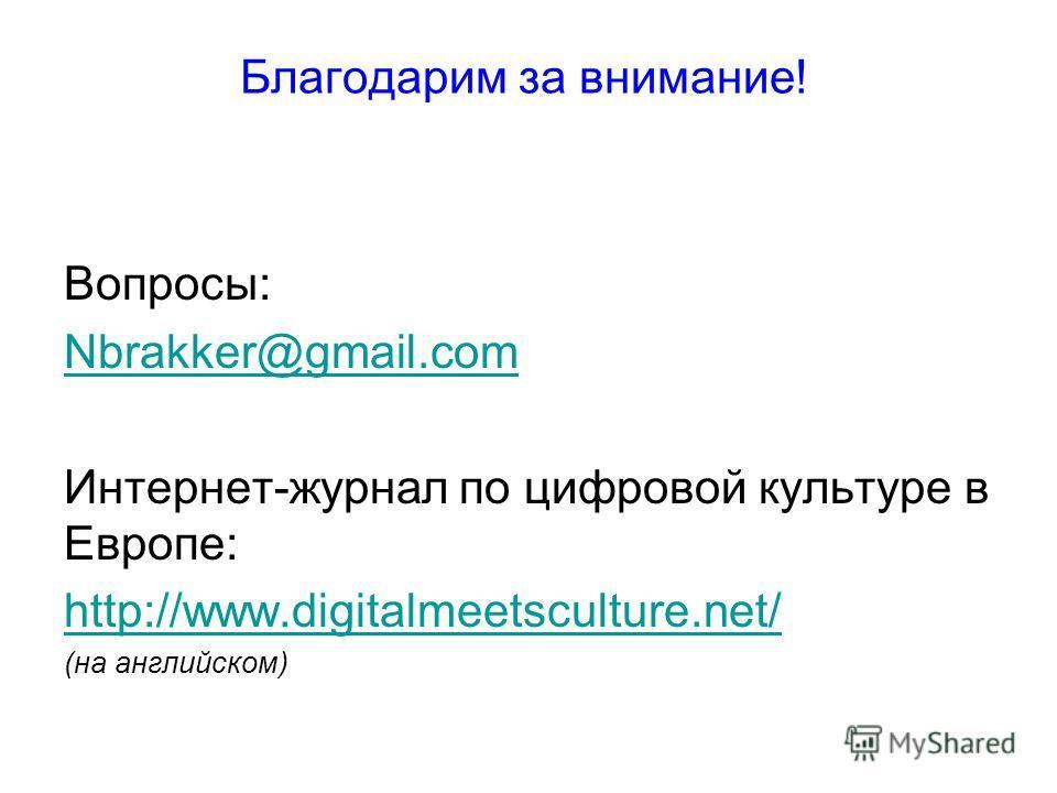 Благодарим за внимание! Вопросы: Nbrakker@gmail.com Интернет-журнал по цифровой культуре в Европе: http://www.digitalmeetsculture.net/ (на английском)