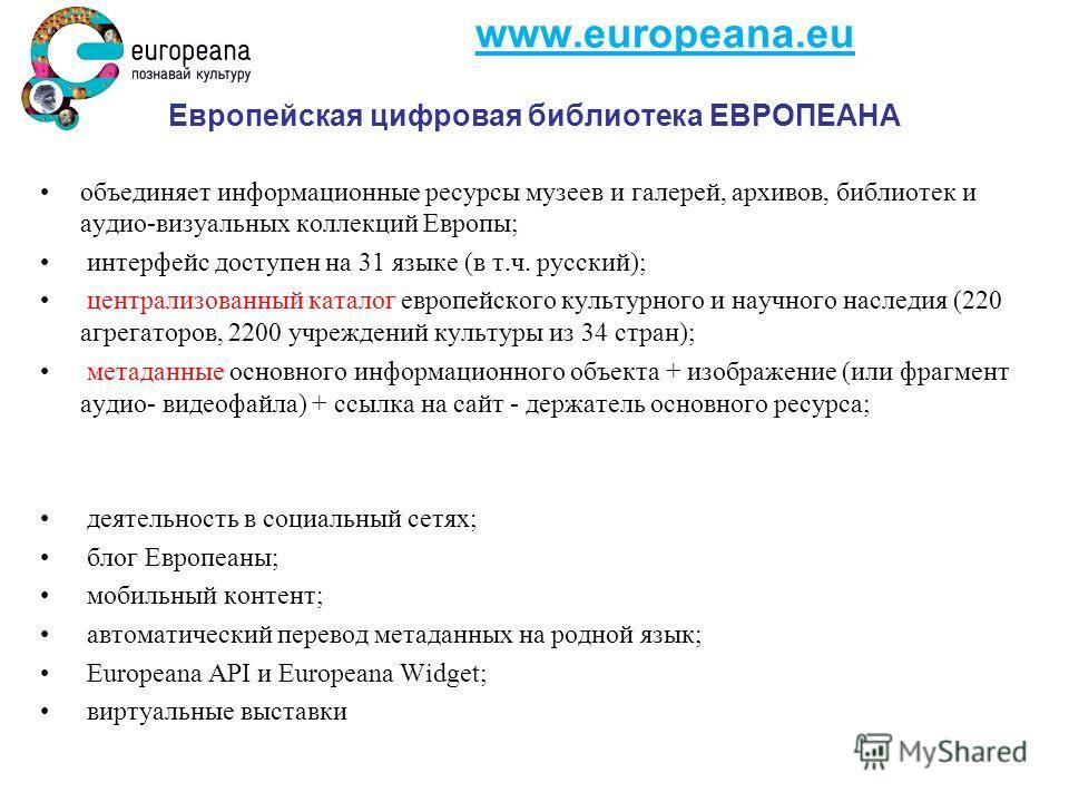 www.europeana.eu Европейская цифровая библиотека ЕВРОПЕАНА объединяет информационные ресурсы музеев и галерей, архивов, библиотек и аудио-визуальных коллекций Европы; интерфейс доступен на 31 языке (в т.ч. русский); централизованный каталог европейск