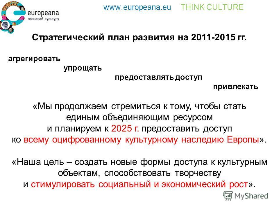 www.europeana.eu THINK CULTURE Стратегический план развития на 2011-2015 гг. агрегировать упрощать предоставлять доступ привлекать «Мы продолжаем стремиться к тому, чтобы стать единым объединяющим ресурсом и планируем к 2025 г. предоставить доступ ко