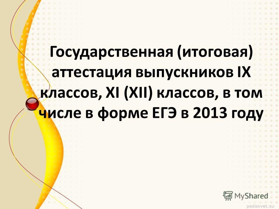 Государственная (итоговая) аттестация выпускников IX классов, XI (XII) классов, в том числе в форме ЕГЭ в 2013 году