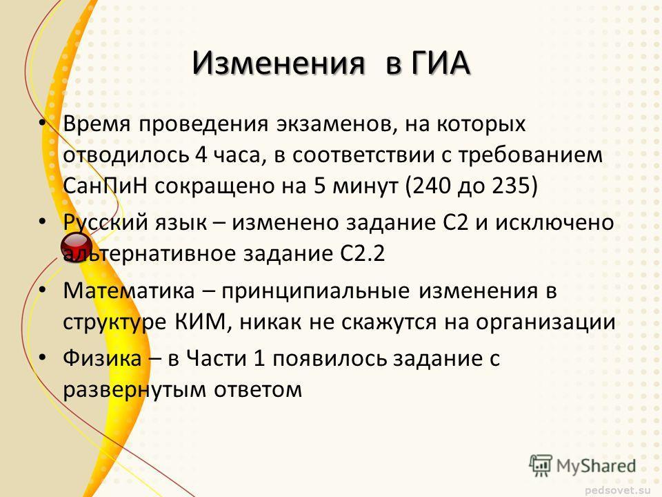 Изменения в ГИА Время проведения экзаменов, на которых отводилось 4 часа, в соответствии с требованием Сан ПиН сокращено на 5 минут (240 до 235) Русский язык – изменено задание С2 и исключено альтернативное задание С2.2 Математика – принципиальные из