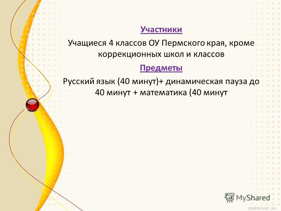 Участники Учащиеся 4 классов ОУ Пермского края, кроме коррекционных школ и классов Предметы Русский язык (40 минут)+ динамическая пауза до 40 минут + математика (40 минут