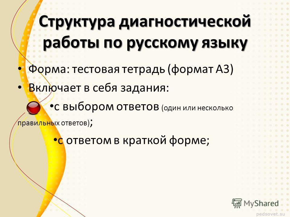 Структура диагностической работы по русскому языку Форма: тестовая тетрадь (формат А3) Включает в себя задания: с выбором ответов (один или несколько правильных ответов) ; с ответом в краткой форме;