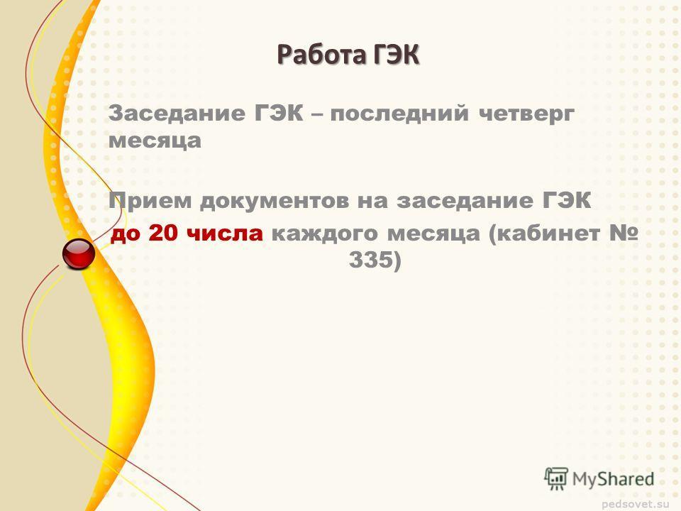 Работа ГЭК Заседание ГЭК – последний четверг месяца Прием документов на заседание ГЭК до 20 числа каждого месяца (кабинет 335)