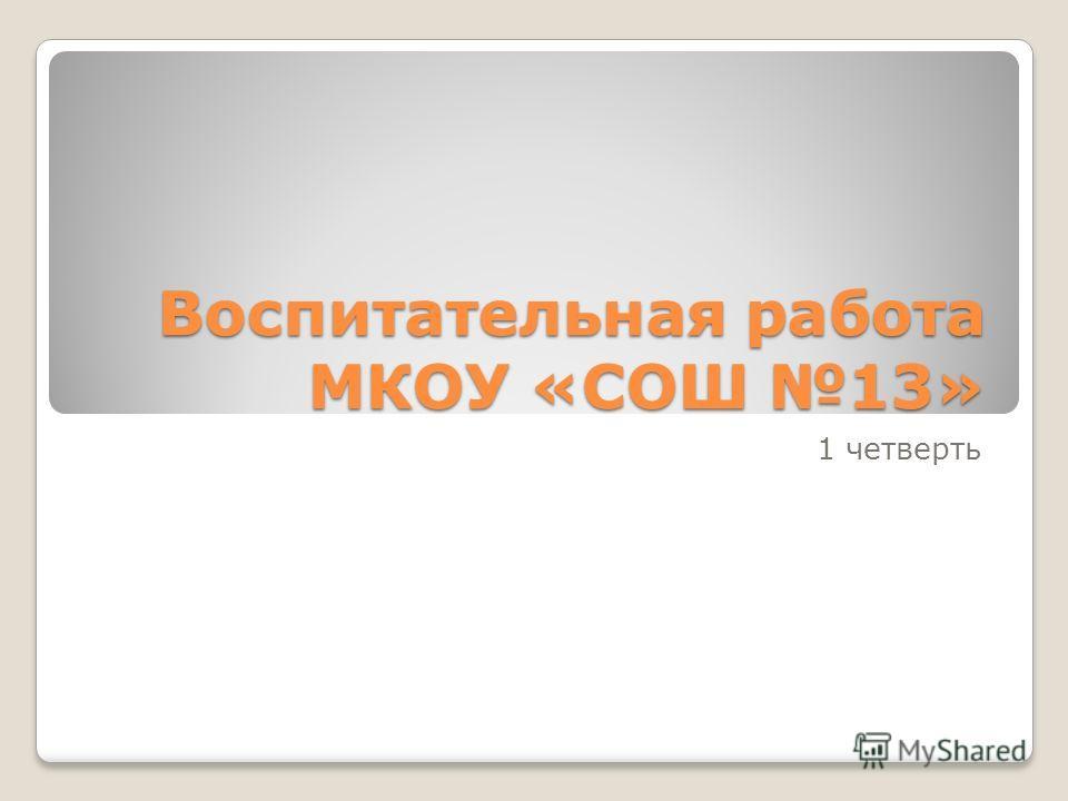 Воспитательная работа МКОУ «СОШ 13» 1 четверть