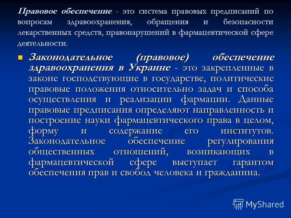 Правовое обеспечение - это система правовых предписаний по вопросам здравоохранения, обращения и безопасности лекарственных средств, правонарушений в фармацевтической сфере деятельности. Законодательное (правовое) обеспечение здравоохранения в Украин