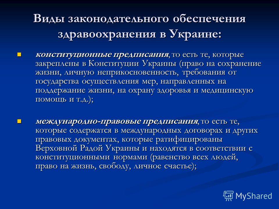 Виды законодательного обеспечения здравоохранения в Украине: конституционные предписания, то есть те, которые закреплены в Конституции Украины (право на сохранение жизни, личную неприкосновенность, требования от государства осуществления мер, направл
