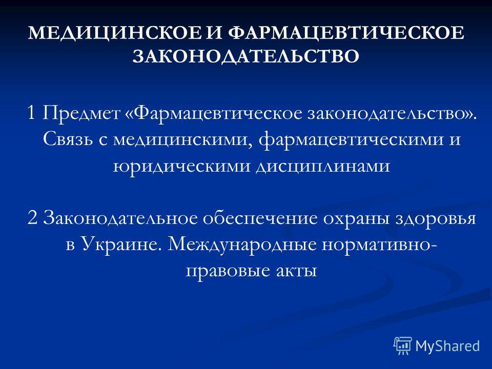 МЕДИЦИНСКОЕ И ФАРМАЦЕВТИЧЕСКОЕ ЗАКОНОДАТЕЛЬСТВО 1 Предмет «Фармацевтическое законодательство». Связь с медицинскими, фармацевтическими и юридическими дисциплинами 2 Законодательное обеспечение охраны здоровья в Украине. Международные нормативно- прав