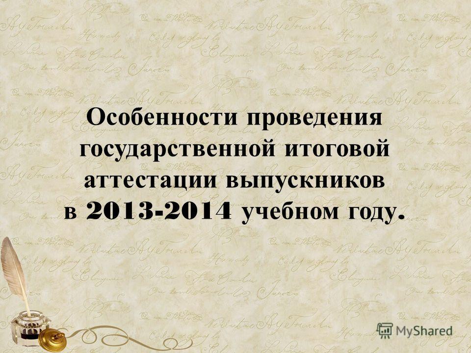 Особенности проведения государственной итоговой аттестации выпускников в 2013-2014 учебном году.