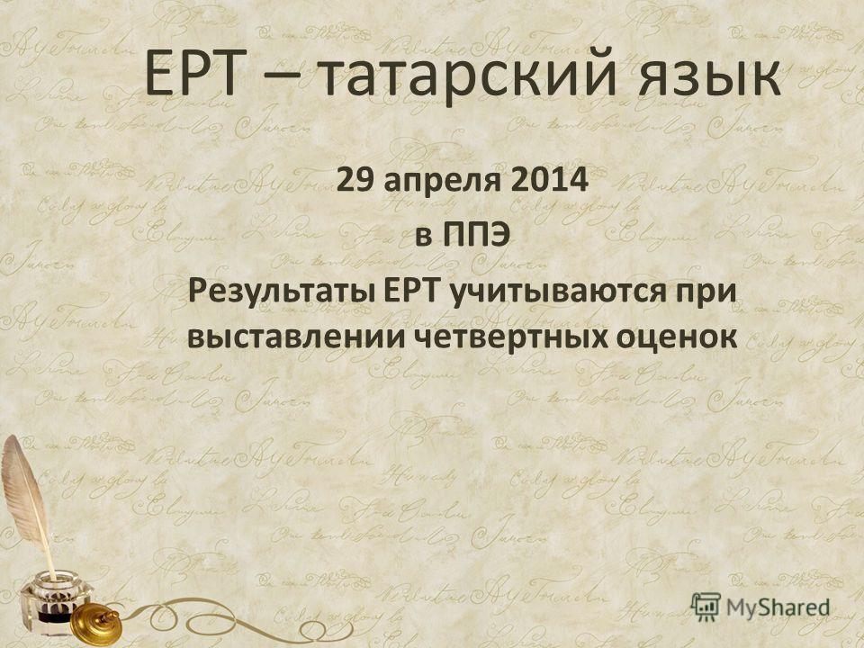 ЕРТ – татарский язык 29 апреля 2014 в ППЭ Результаты ЕРТ учитываются при выставлении четвертных оценок