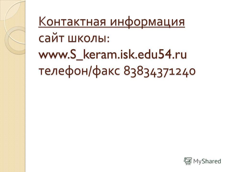Контактная информация сайт школы : www.S_keram.isk.edu54. ru телефон / факс 83834371240