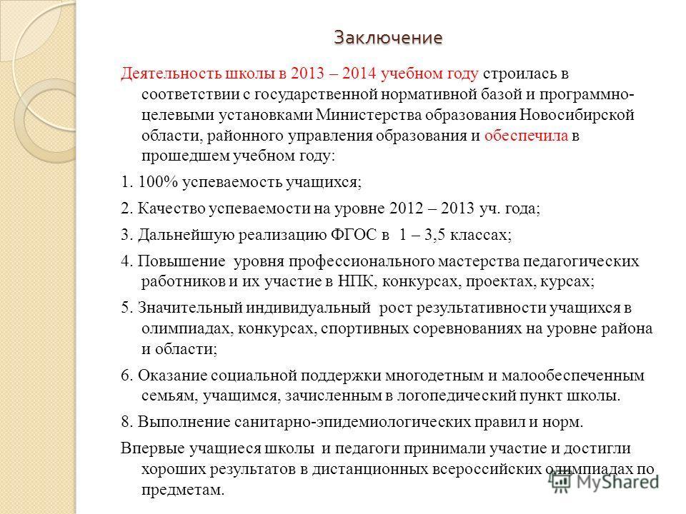 Заключение Деятельность школы в 2013 – 2014 учебном году строилась в соответствии с государственной нормативной базой и программно- целевыми установками Министерства образования Новосибирской области, районного управления образования и обеспечила в п