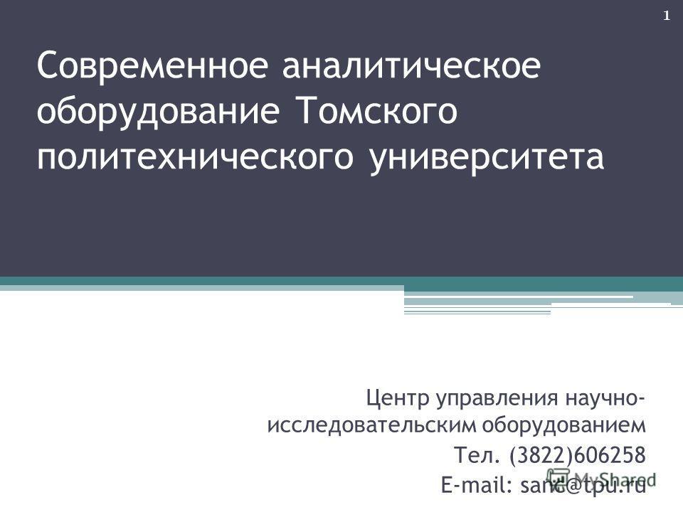 1 Современное аналитическое оборудование Томского политехнического университета Центр управления научно- исследовательским оборудованием Тел. (3822)606258 E-mail: sanc@tpu.ru