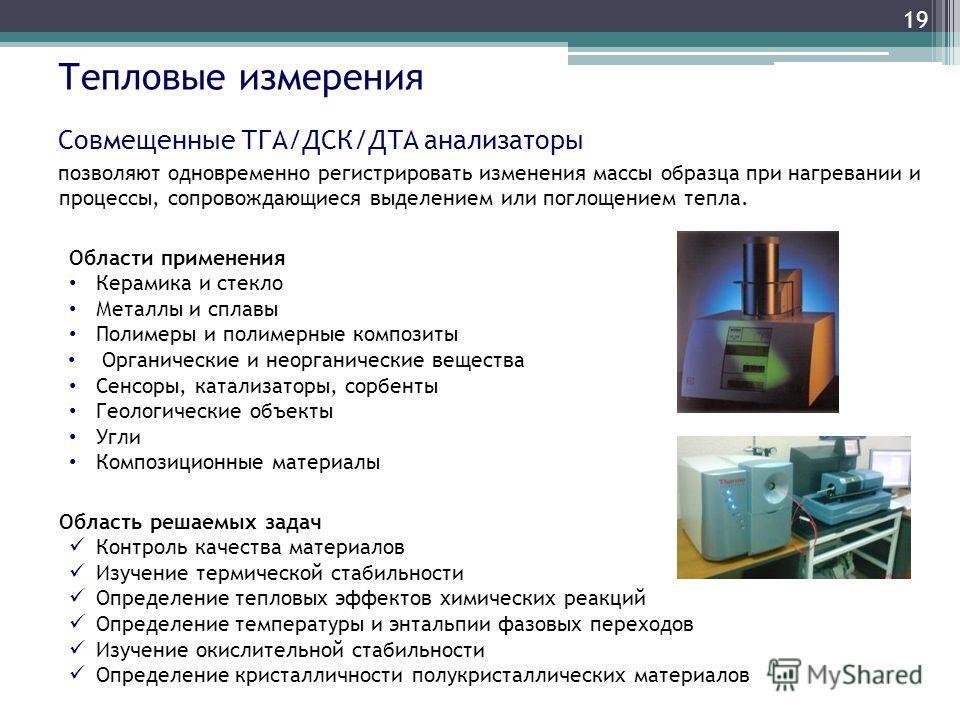 Тепловые измерения Совмещенные ТГА/ДСК/ДТА анализаторы позволяют одновременно регистрировать изменения массы образца при нагревании и процессы, сопровождающиеся выделением или поглощением тепла. Области применения Керамика и стекло Металлы и сплавы П