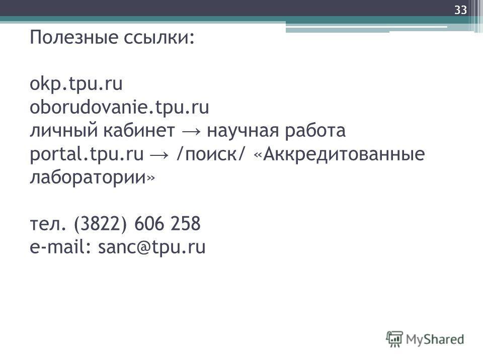 33 Полезные ссылки: okp.tpu.ru oborudovanie.tpu.ru личный кабинет научная работа portal.tpu.ru /поиск/ «Аккредитованные лаборатории» тел. (3822) 606 258 e-mail: sanc@tpu.ru 33