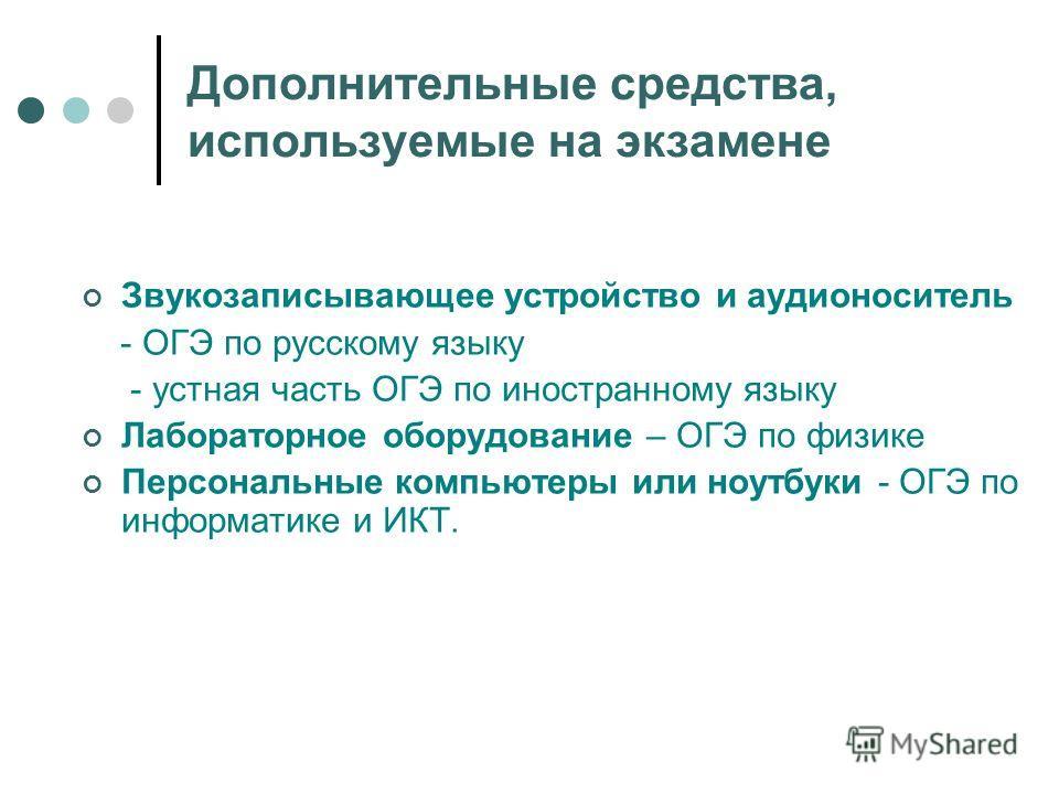 Дополнительные средства, используемые на экзамене Звукозаписывающее устройство и аудионоситель - ОГЭ по русскому языку - устная часть ОГЭ по иностранному языку Лабораторное оборудование – ОГЭ по физике Персональные компьютеры или ноутбуки - ОГЭ по ин