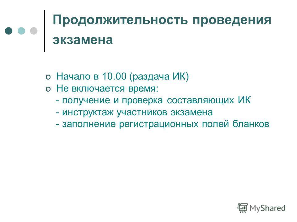 Продолжительность проведения экзамена Начало в 10.00 (раздача ИК) Не включается время: - получение и проверка составляющих ИК - инструктаж участников экзамена - заполнение регистрационных полей бланков