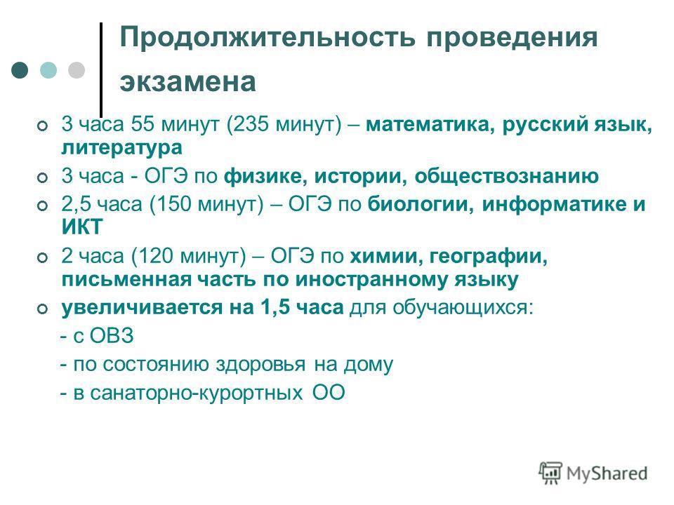 Продолжительность проведения экзамена 3 часа 55 минут (235 минут) – математика, русский язык, литература 3 часа - ОГЭ по физике, истории, обществознанию 2,5 часа (150 минут) – ОГЭ по биологии, информатике и ИКТ 2 часа (120 минут) – ОГЭ по химии, геог